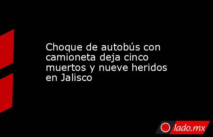 Choque de autobús con camioneta deja cinco muertos y nueve heridos en Jalisco. Noticias en tiempo real