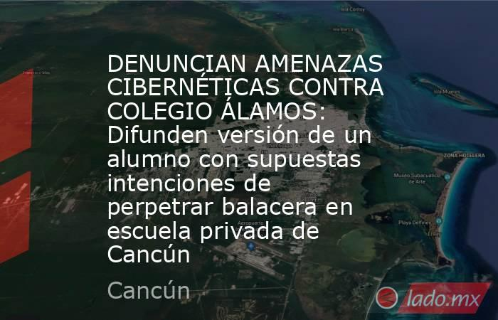DENUNCIAN AMENAZAS CIBERNÉTICAS CONTRA COLEGIO ÁLAMOS: Difunden versión de un alumno con supuestas intenciones de perpetrar balacera en escuela privada de Cancún. Noticias en tiempo real