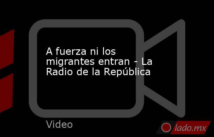 A fuerza ni los migrantes entran - La Radio de la República. Noticias en tiempo real
