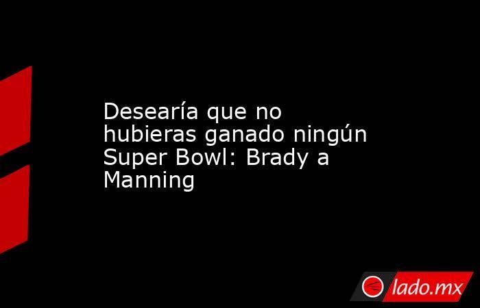 Desearía que no hubieras ganado ningún Super Bowl: Brady a Manning. Noticias en tiempo real