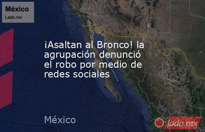 ¡Asaltan al Bronco! la agrupación denunció el robo por medio de redes sociales. Noticias en tiempo real