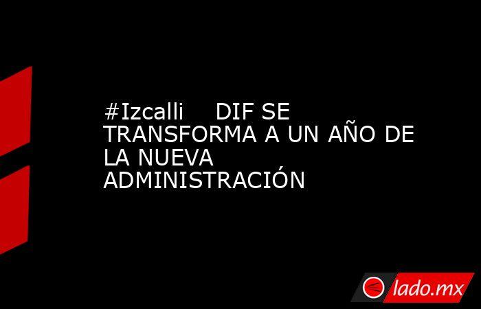 #Izcalli    DIF SE TRANSFORMA A UN AÑO DE LA NUEVA ADMINISTRACIÓN. Noticias en tiempo real