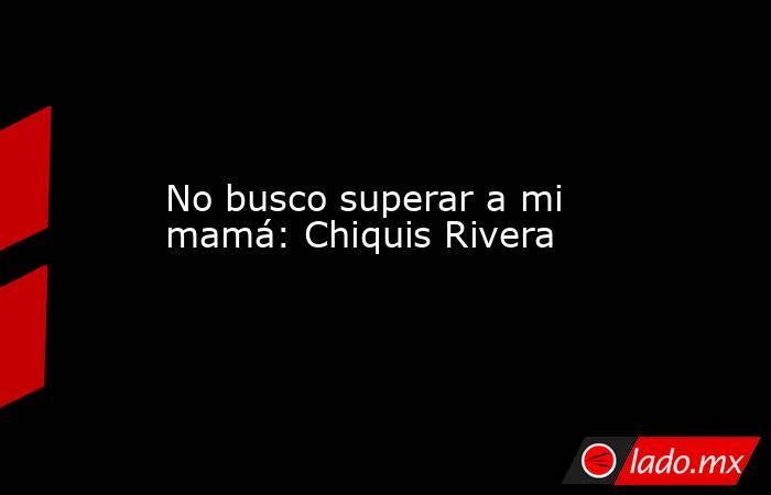 No busco superar a mi mamá: Chiquis Rivera. Noticias en tiempo real
