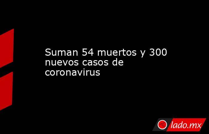 Suman 54 muertos y 300 nuevos casos de coronavirus. Noticias en tiempo real