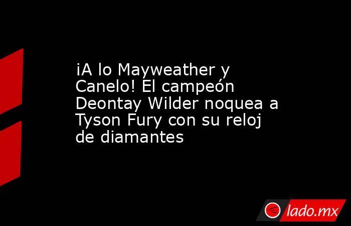 ¡A lo Mayweather y Canelo! El campeón Deontay Wilder noquea a Tyson Fury con su reloj de diamantes. Noticias en tiempo real