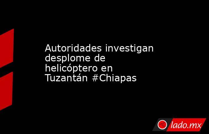 Autoridades investigan desplome de helicóptero en Tuzantán #Chiapas. Noticias en tiempo real
