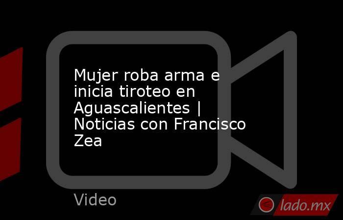 Mujer roba arma e inicia tiroteo en Aguascalientes | Noticias con Francisco Zea. Noticias en tiempo real