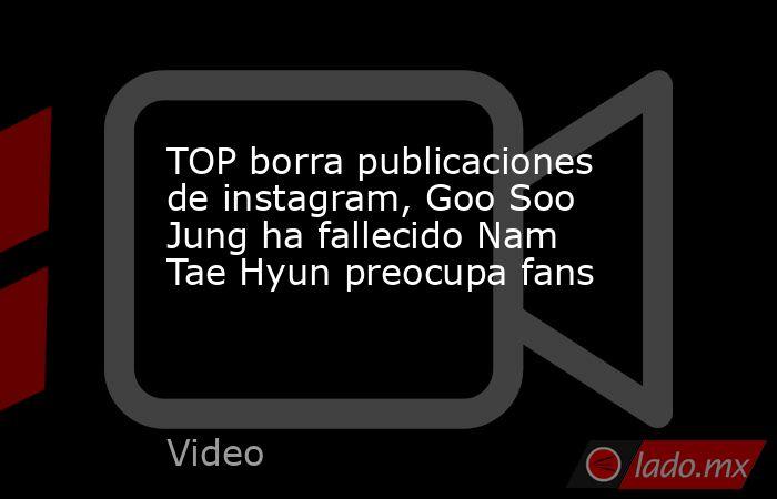 TOP borra publicaciones de instagram, Goo Soo Jung ha fallecido Nam Tae Hyun preocupa fans. Noticias en tiempo real