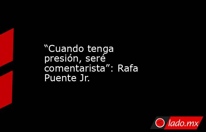 """""""Cuando tenga presión, seré comentarista"""": Rafa Puente Jr.. Noticias en tiempo real"""