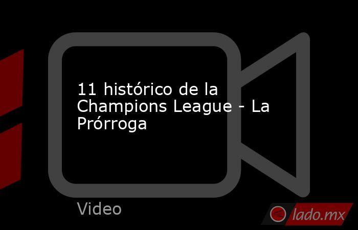 11 histórico de la Champions League - La Prórroga. Noticias en tiempo real