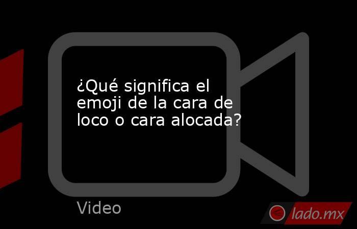 ¿Qué significa el emoji de la cara de loco o cara alocada?. Noticias en tiempo real