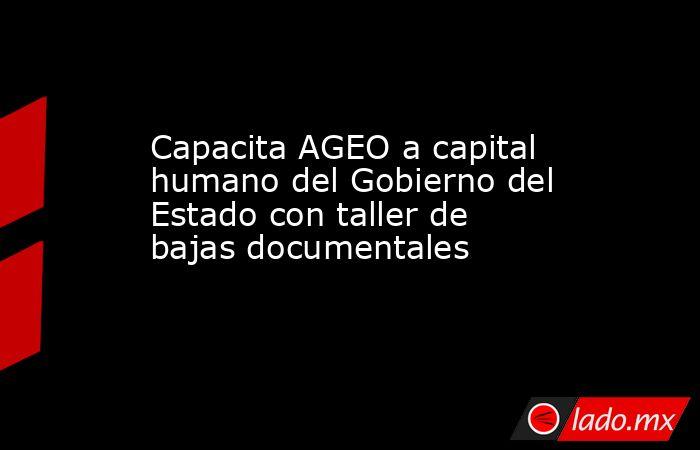 Capacita AGEO a capital humano del Gobierno del Estado con taller de bajas documentales. Noticias en tiempo real