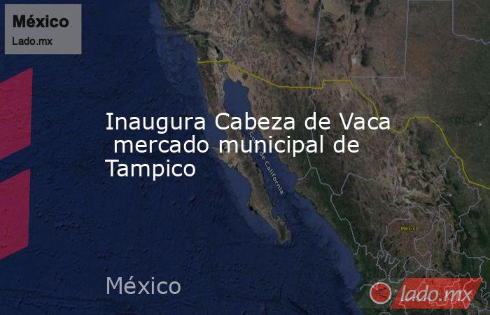 Inaugura Cabeza de Vaca  mercado municipal de Tampico. Noticias en tiempo real