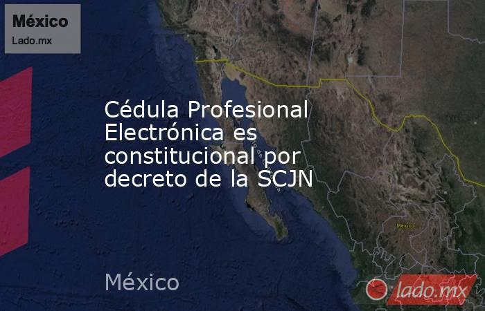 Cédula Profesional Electrónica es constitucional por decreto de la SCJN. Noticias en tiempo real