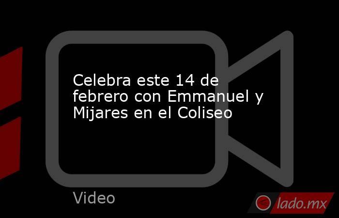 Celebra este 14 de febrero con Emmanuel y Mijares en el Coliseo. Noticias en tiempo real