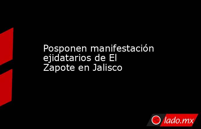 Posponen manifestación ejidatarios de El Zapote en Jalisco. Noticias en tiempo real