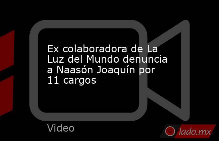 Ex colaboradora de La Luz del Mundo denuncia a Naasón Joaquín por 11 cargos. Noticias en tiempo real