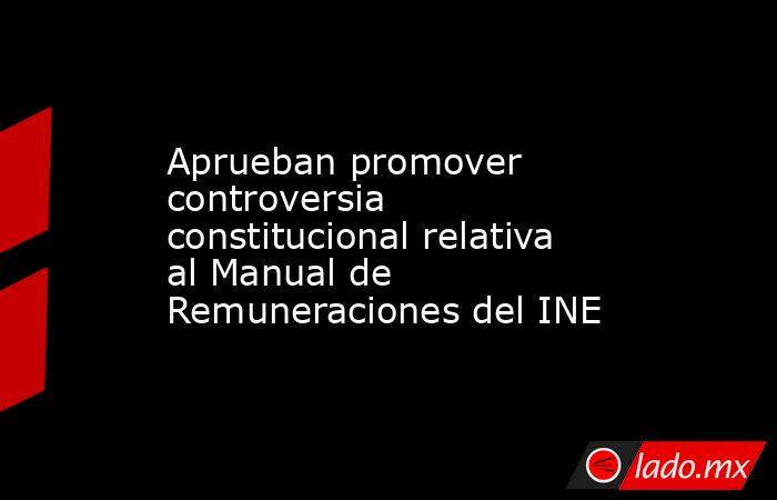 Aprueban promover controversia constitucional relativa al Manual de Remuneraciones del INE. Noticias en tiempo real