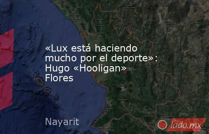 «Lux está haciendo mucho por el deporte»: Hugo «Hooligan» Flores. Noticias en tiempo real
