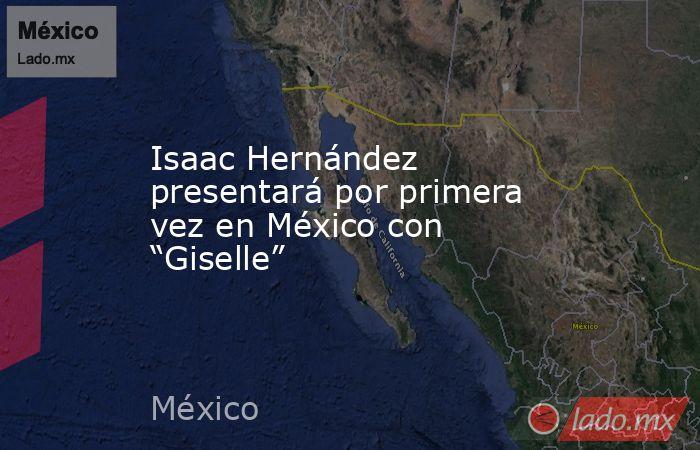"""Isaac Hernández presentará por primera vez en México con """"Giselle"""". Noticias en tiempo real"""