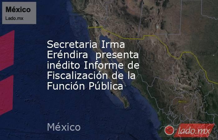 Secretaria Irma Eréndira  presenta inédito Informe de Fiscalización de la Función Pública. Noticias en tiempo real