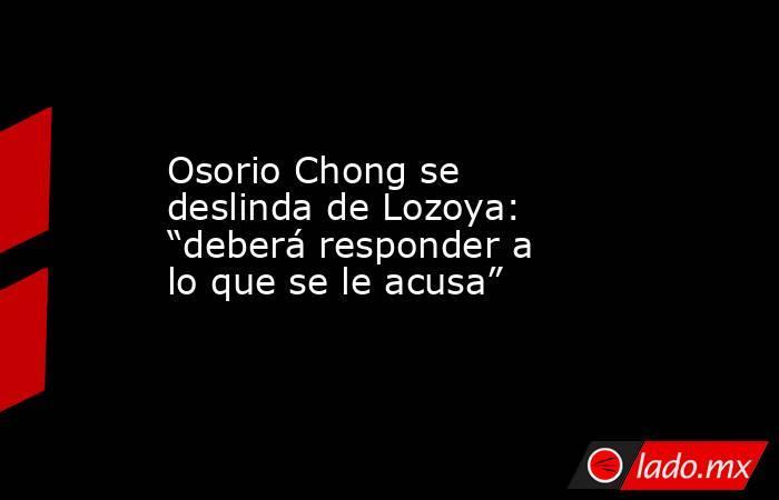 """Osorio Chong se deslinda de Lozoya: """"deberá responder a lo que se le acusa"""". Noticias en tiempo real"""
