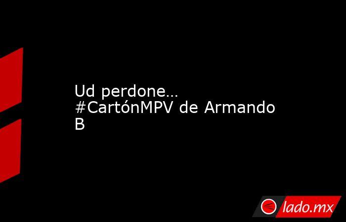 Ud perdone… #CartónMPV de Armando B. Noticias en tiempo real