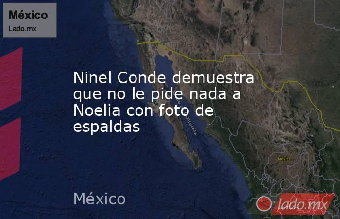 Ninel Conde demuestra que no le pide nada a Noelia con foto de espaldas. Noticias en tiempo real