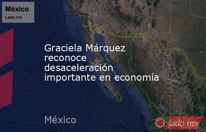 Graciela Márquez reconoce desaceleración importante en economía. Noticias en tiempo real