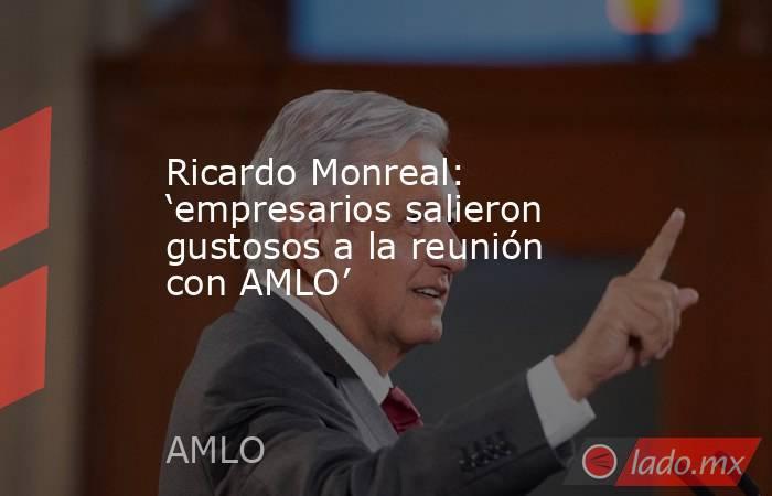 Ricardo Monreal: 'empresarios salieron gustosos a la reunión con AMLO'. Noticias en tiempo real