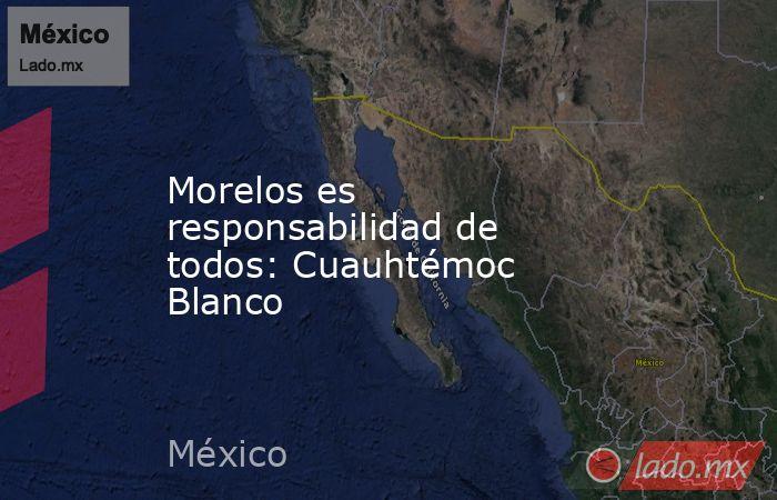 Morelos es responsabilidad de todos: Cuauhtémoc Blanco. Noticias en tiempo real