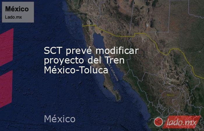 SCT prevé modificar proyecto del Tren México-Toluca. Noticias en tiempo real