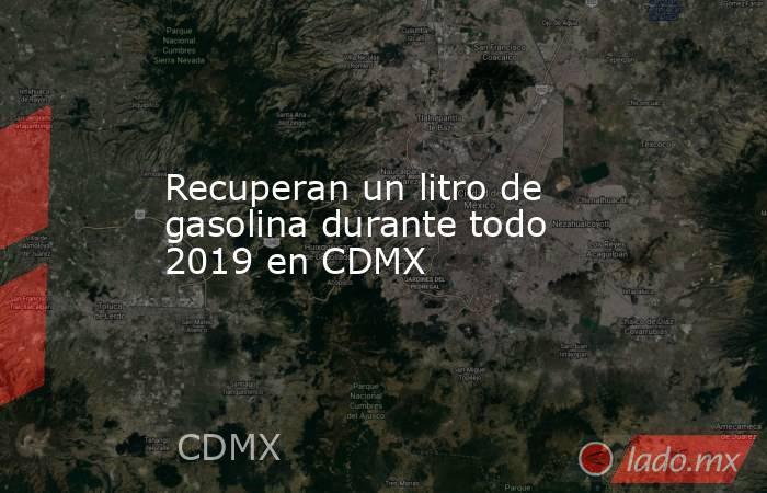 Recuperan un litro de gasolina durante todo 2019 en CDMX. Noticias en tiempo real
