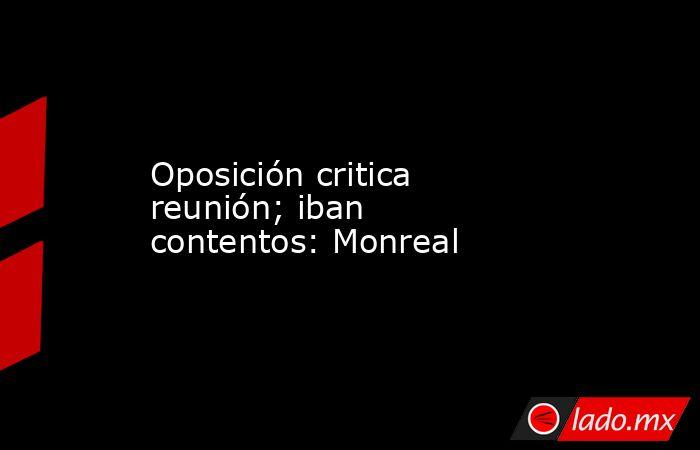 Oposición critica reunión; iban contentos: Monreal. Noticias en tiempo real