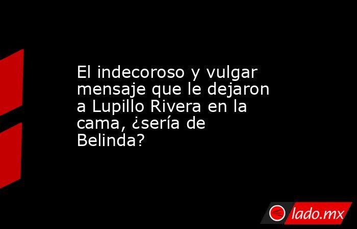 El indecoroso y vulgar mensaje que le dejaron a Lupillo Rivera en la cama, ¿sería de Belinda?. Noticias en tiempo real