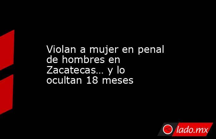 Violan a mujer en penal de hombres en Zacatecas… y lo ocultan 18 meses. Noticias en tiempo real