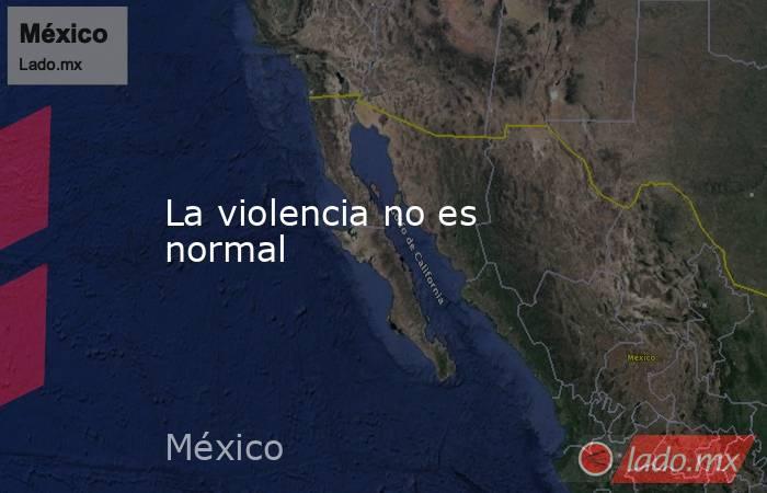 La violencia no es normal. Noticias en tiempo real