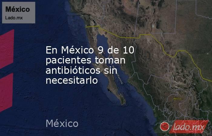 En México 9 de 10 pacientes toman antibióticos sin necesitarlo. Noticias en tiempo real