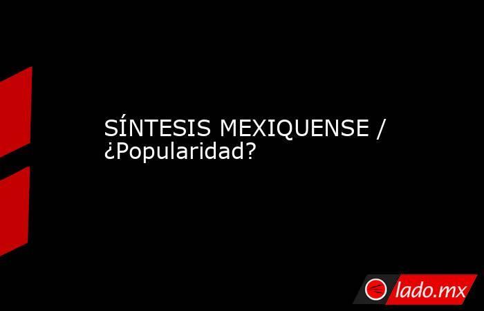 SÍNTESIS MEXIQUENSE / ¿Popularidad?. Noticias en tiempo real