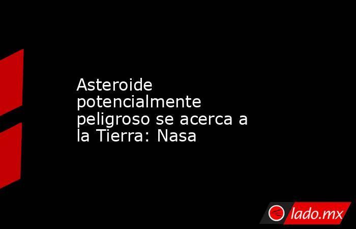 Asteroide potencialmente peligroso se acerca a la Tierra: Nasa. Noticias en tiempo real