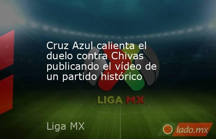 Cruz Azul calienta el duelo contra Chivas publicando el vídeo de un partido histórico. Noticias en tiempo real