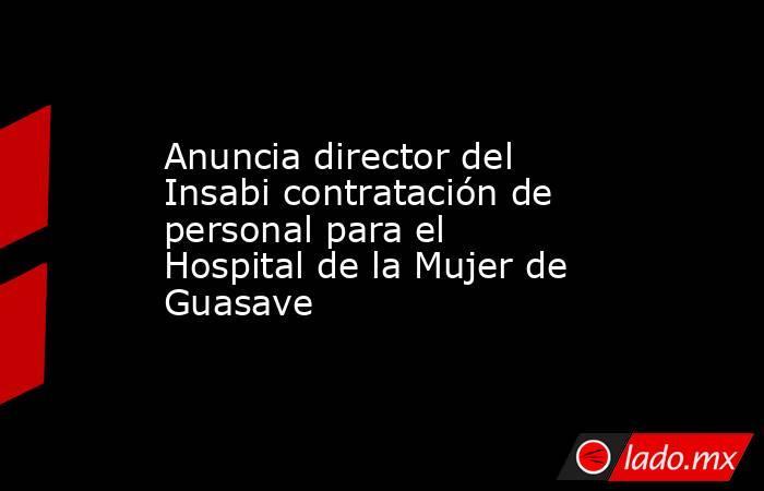 Anuncia director del Insabi contratación de personal para el Hospital de la Mujer de Guasave. Noticias en tiempo real