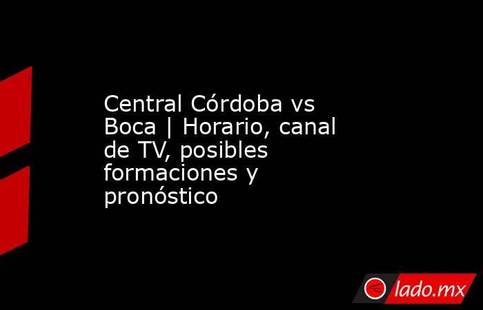 Central Córdoba vs Boca | Horario, canal de TV, posibles formaciones y pronóstico. Noticias en tiempo real