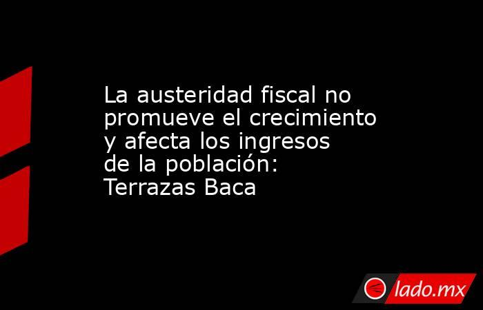 La austeridad fiscal no promueve el crecimiento y afecta los ingresos de la población: Terrazas Baca. Noticias en tiempo real