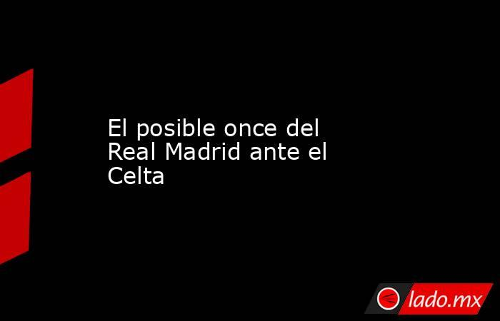 El posible once del Real Madrid ante el Celta. Noticias en tiempo real