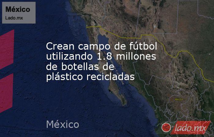Crean campo de fútbol utilizando 1.8 millones de botellas de plástico recicladas. Noticias en tiempo real