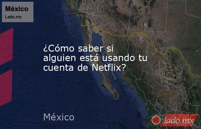 ¿Cómo saber si alguien está usando tu cuenta de Netflix?. Noticias en tiempo real