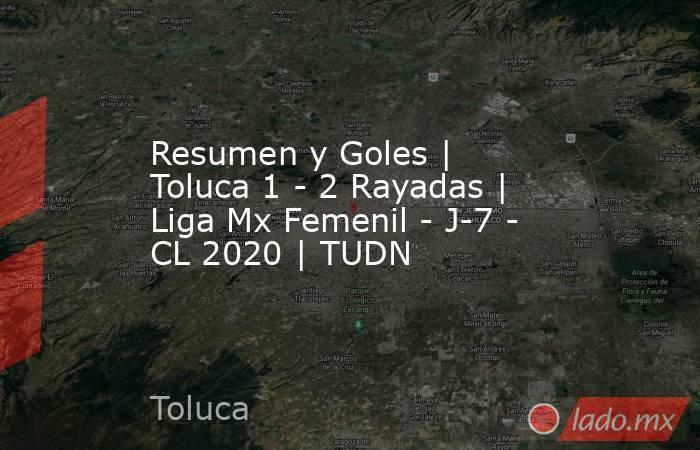 Resumen y Goles   Toluca 1 - 2 Rayadas   Liga Mx Femenil - J-7 - CL 2020   TUDN. Noticias en tiempo real