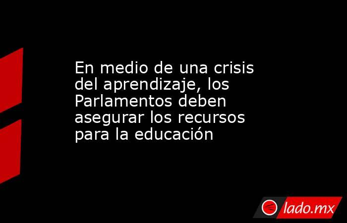 En medio de una crisis del aprendizaje, los Parlamentos deben asegurar los recursos para la educación. Noticias en tiempo real