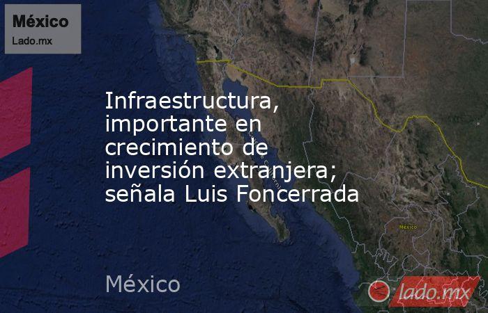 Infraestructura, importante en crecimiento de inversión extranjera; señala Luis Foncerrada. Noticias en tiempo real